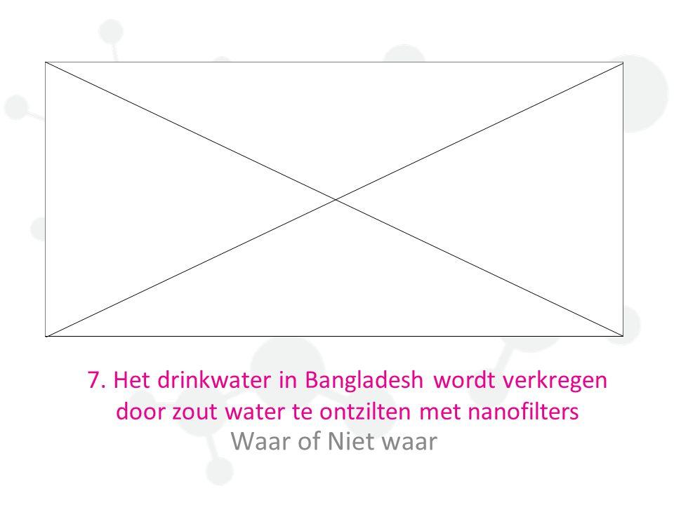 7. Het drinkwater in Bangladesh wordt verkregen door zout water te ontzilten met nanofilters Waar of Niet waar