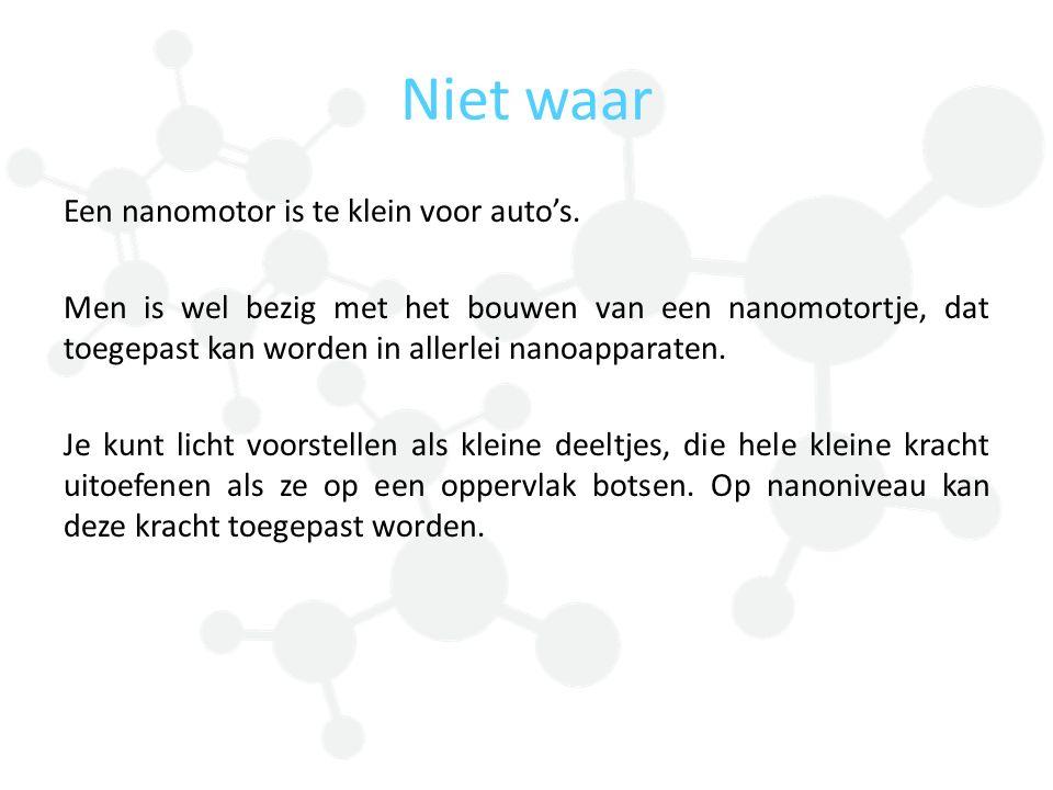 Niet waar Een nanomotor is te klein voor auto's. Men is wel bezig met het bouwen van een nanomotortje, dat toegepast kan worden in allerlei nanoappara