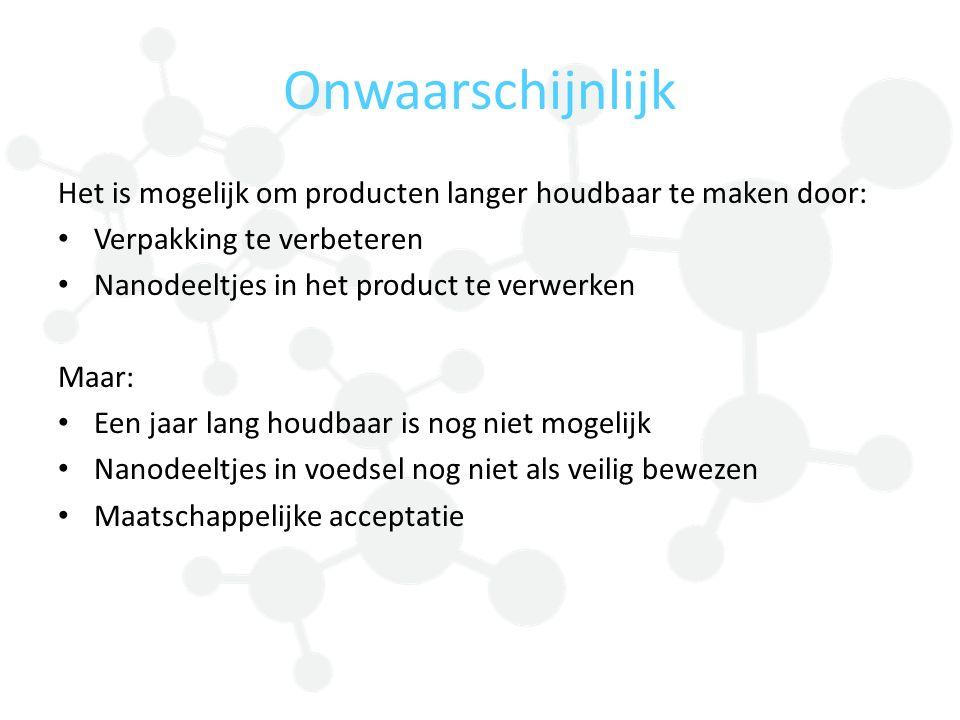 Onwaarschijnlijk Het is mogelijk om producten langer houdbaar te maken door: Verpakking te verbeteren Nanodeeltjes in het product te verwerken Maar: E