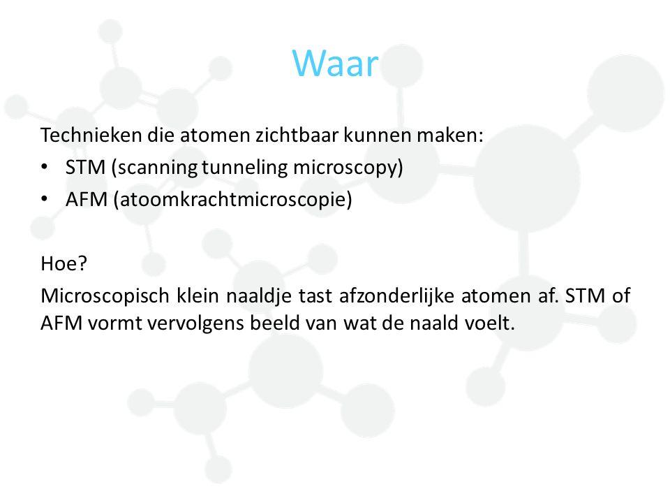 Technieken die atomen zichtbaar kunnen maken: STM (scanning tunneling microscopy) AFM (atoomkrachtmicroscopie) Hoe? Microscopisch klein naaldje tast a