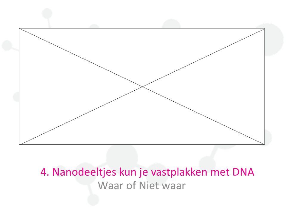 4. Nanodeeltjes kun je vastplakken met DNA Waar of Niet waar