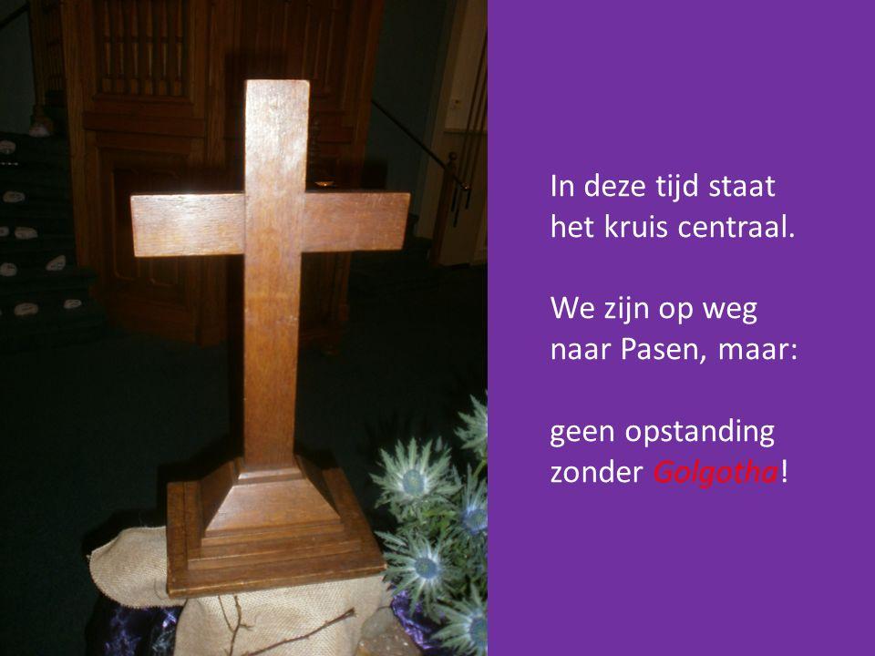 In deze tijd staat het kruis centraal. We zijn op weg naar Pasen, maar: geen opstanding zonder Golgotha!