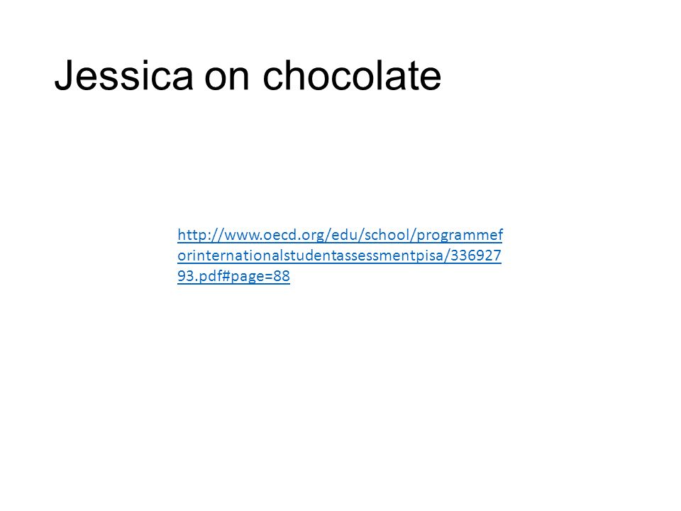 Jessica on chocolate http://www.oecd.org/edu/school/programmef orinternationalstudentassessmentpisa/336927 93.pdf#page=88