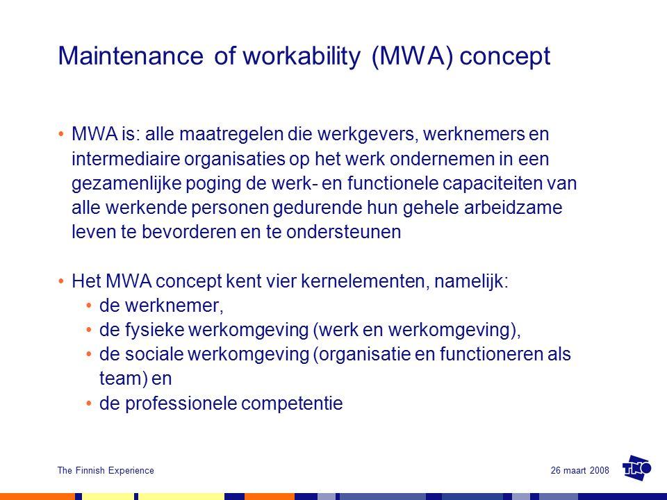 26 maart 2008The Finnish Experience Maintenance of workability (MWA) concept MWA is: alle maatregelen die werkgevers, werknemers en intermediaire organisaties op het werk ondernemen in een gezamenlijke poging de werk- en functionele capaciteiten van alle werkende personen gedurende hun gehele arbeidzame leven te bevorderen en te ondersteunen Het MWA concept kent vier kernelementen, namelijk: de werknemer, de fysieke werkomgeving (werk en werkomgeving), de sociale werkomgeving (organisatie en functioneren als team) en de professionele competentie