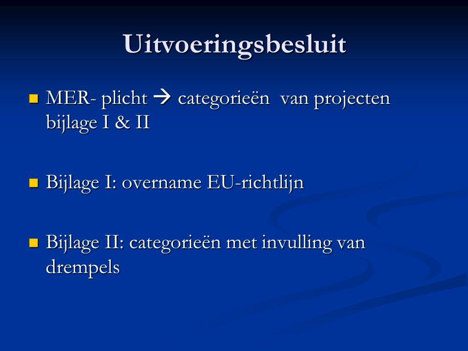 Uitvoeringsbesluit MER- plicht  categorieën van projecten bijlage I & II MER- plicht  categorieën van projecten bijlage I & II Bijlage I: overname EU-richtlijn Bijlage I: overname EU-richtlijn Bijlage II: categorieën met invulling van drempels Bijlage II: categorieën met invulling van drempels