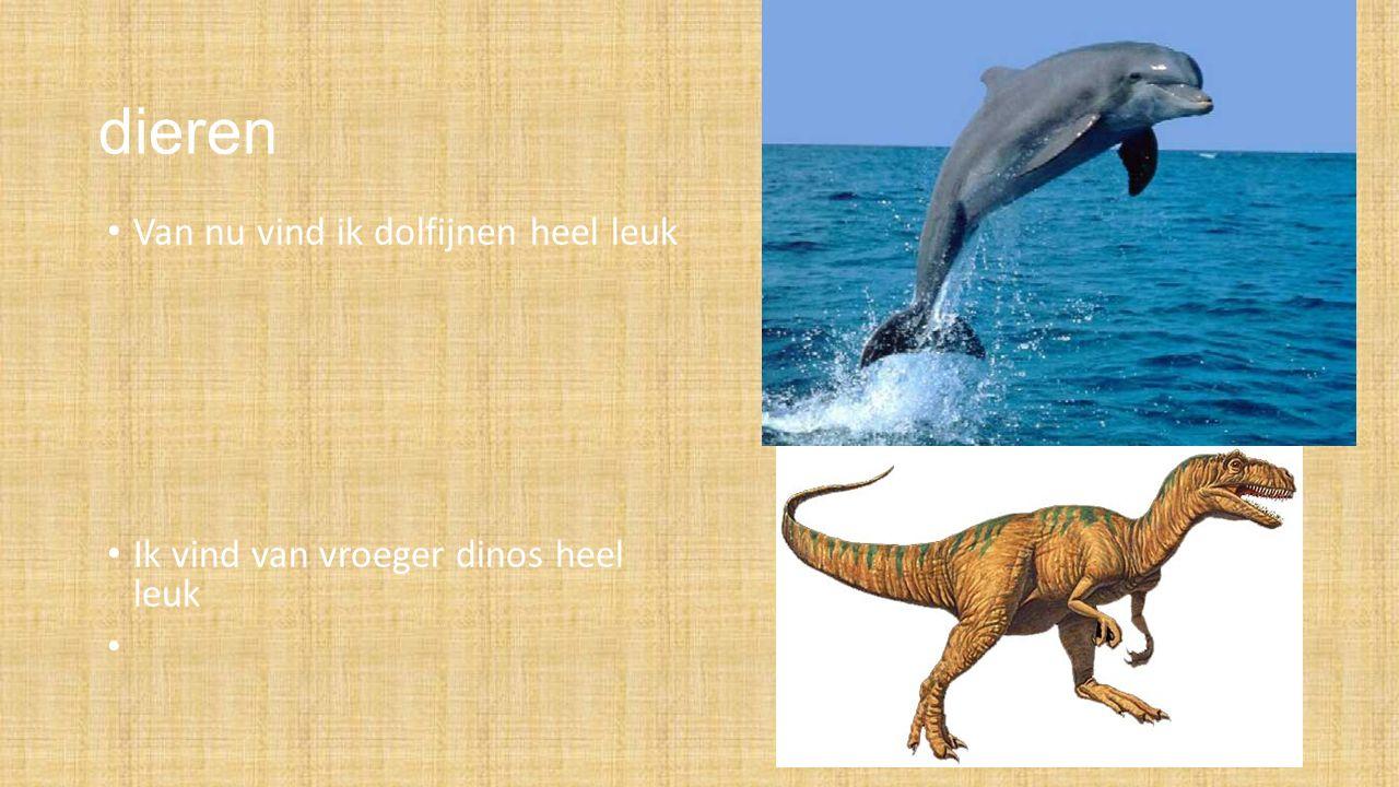 dieren Van nu vind ik dolfijnen heel leuk Ik vind van vroeger dinos heel leuk