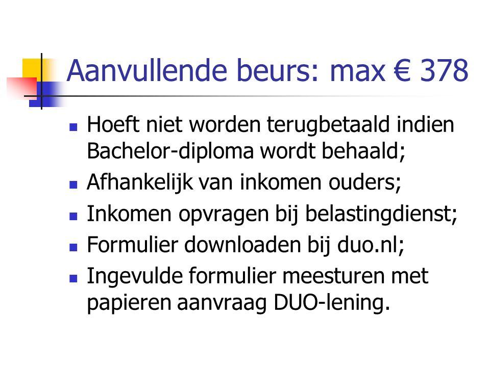 Aanvullende beurs: max € 378 Hoeft niet worden terugbetaald indien Bachelor-diploma wordt behaald; Afhankelijk van inkomen ouders; Inkomen opvragen bi