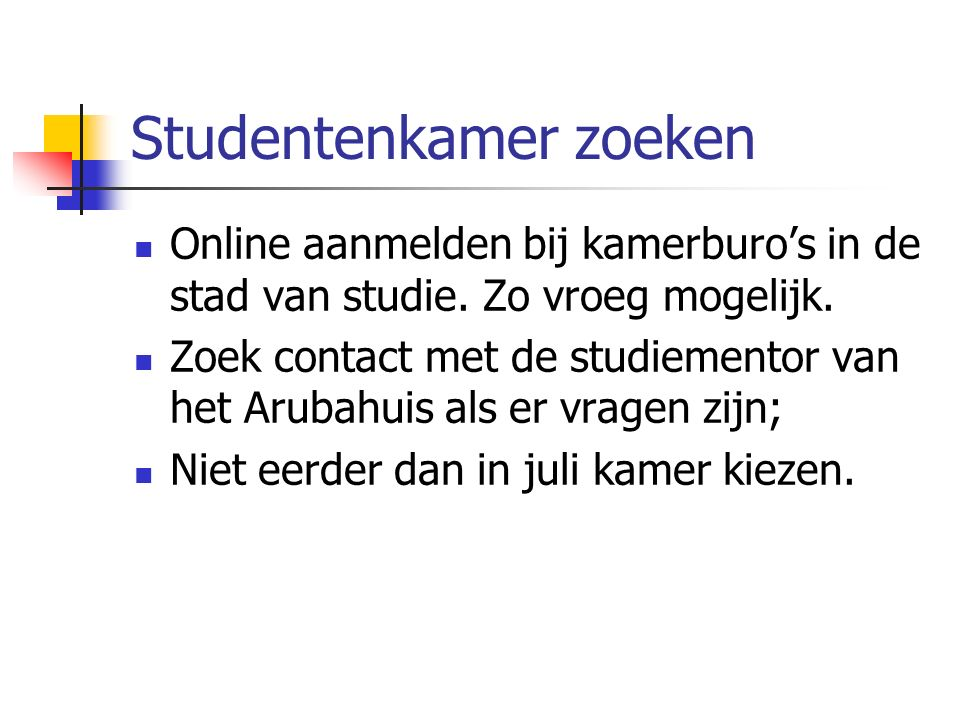 Studentenkamer zoeken Online aanmelden bij kamerburo's in de stad van studie. Zo vroeg mogelijk. Zoek contact met de studiementor van het Arubahuis al