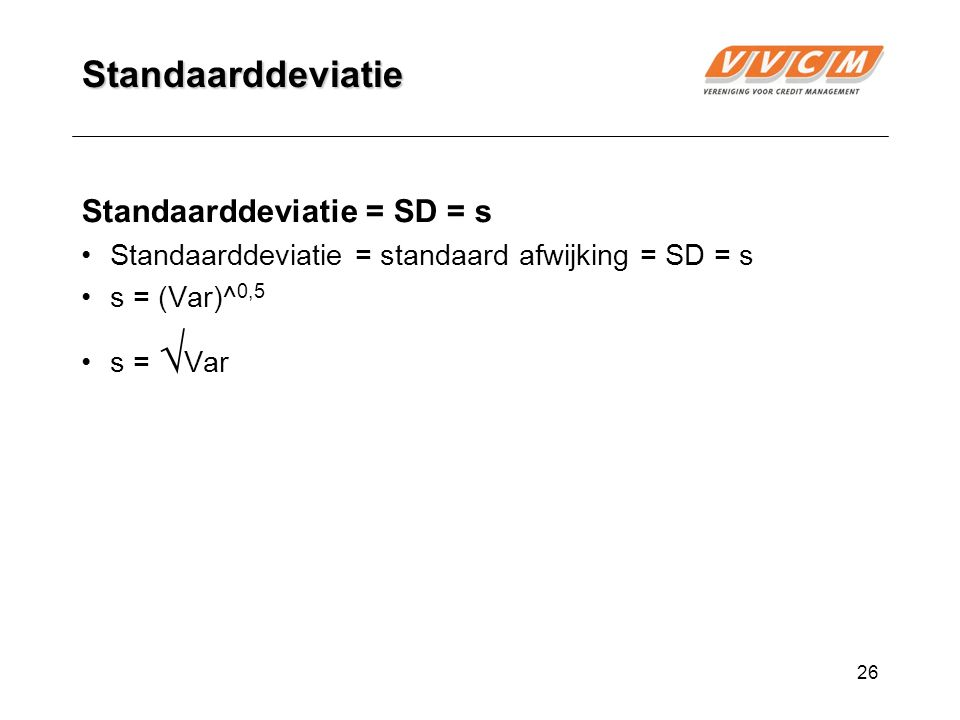 26 Standaarddeviatie Standaarddeviatie = SD = s Standaarddeviatie = standaard afwijking = SD = s s = (Var)^ 0,5 s = √ Var