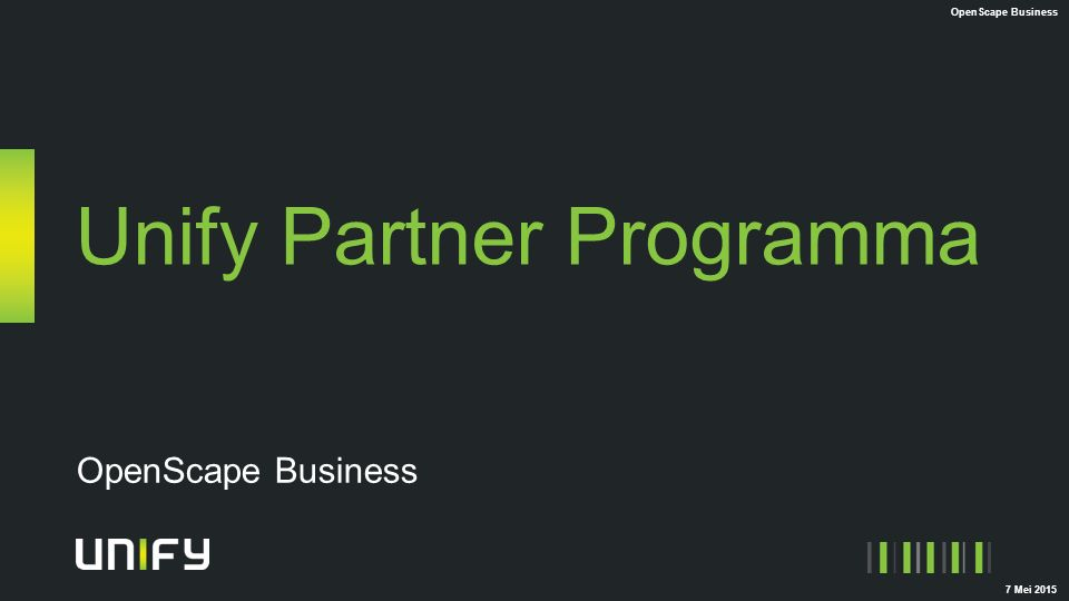 Unify Partner Programma OpenScape Business Authorized Partner Professional Partner Master Partner 1x USS Unify Sales Specialist or USE Unify Sales Expert OpenScape Business + Criteria as defined in Unify Partner Program Guide for Authorized 2x USS Unify Sales Specialist or USE Unify Sales Expert OpenScape Business 2x UCTS Unify Certified Technical Specialist or UCTE Unify Certified Technical Expert OpenScape Business + Criteria as defined in Unify Partner Program Guide for Professional 2x USE Unify Sales Expert OpenScape Business 1x UCTSE Unify Certified Technical Sales Expert OpenScape Business 2x UCTE Unify Certified Technical Expert OpenScape Business + Criteria as defined in Unify Partner Program Guide for Master OpenScape Business