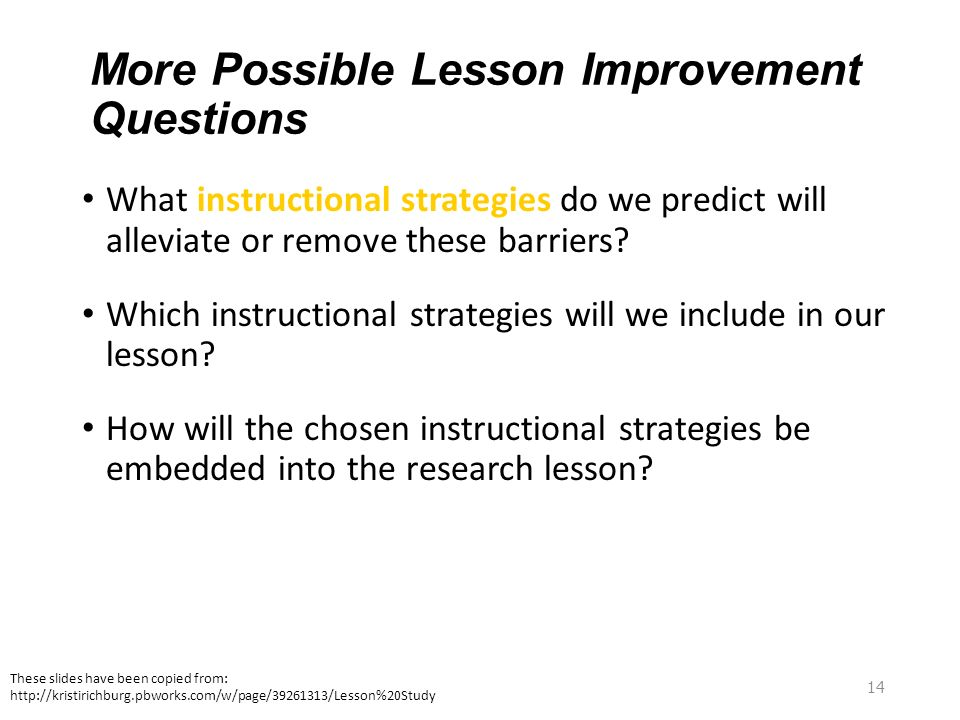 14 More Possible Lesson Improvement Questions What instructional strategies do we predict will alleviate or remove these barriers? Which instructional