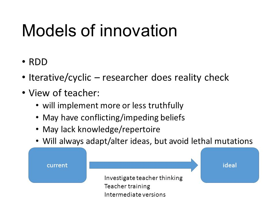 Models of innovation RDD Iterative/cyclic – researcher does reality check View of teacher: will implement more or less truthfully May have conflicting