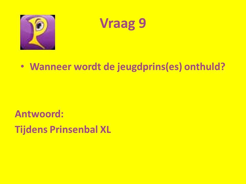 Vraag 9 Wanneer wordt de jeugdprins(es) onthuld Antwoord: Tijdens Prinsenbal XL