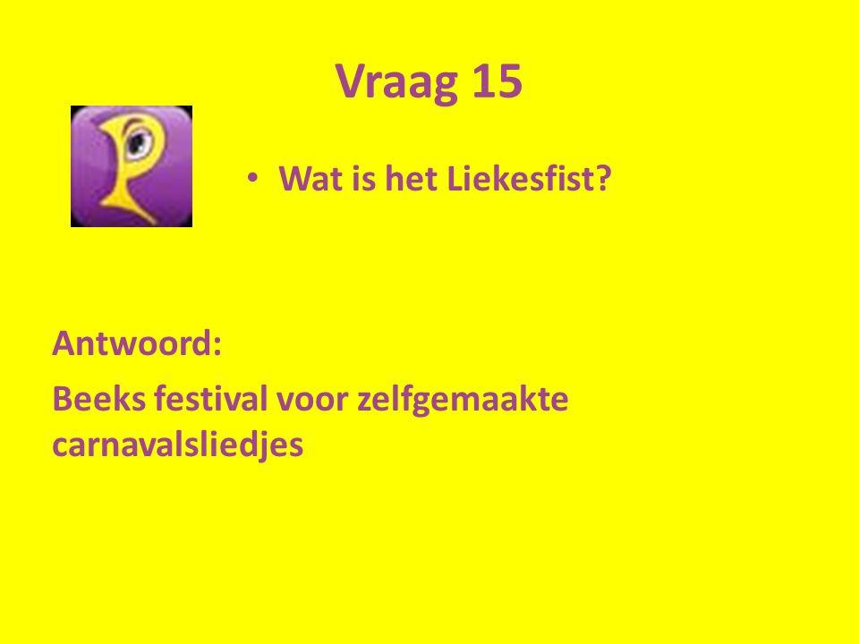 Vraag 15 Wat is het Liekesfist? Antwoord: Beeks festival voor zelfgemaakte carnavalsliedjes