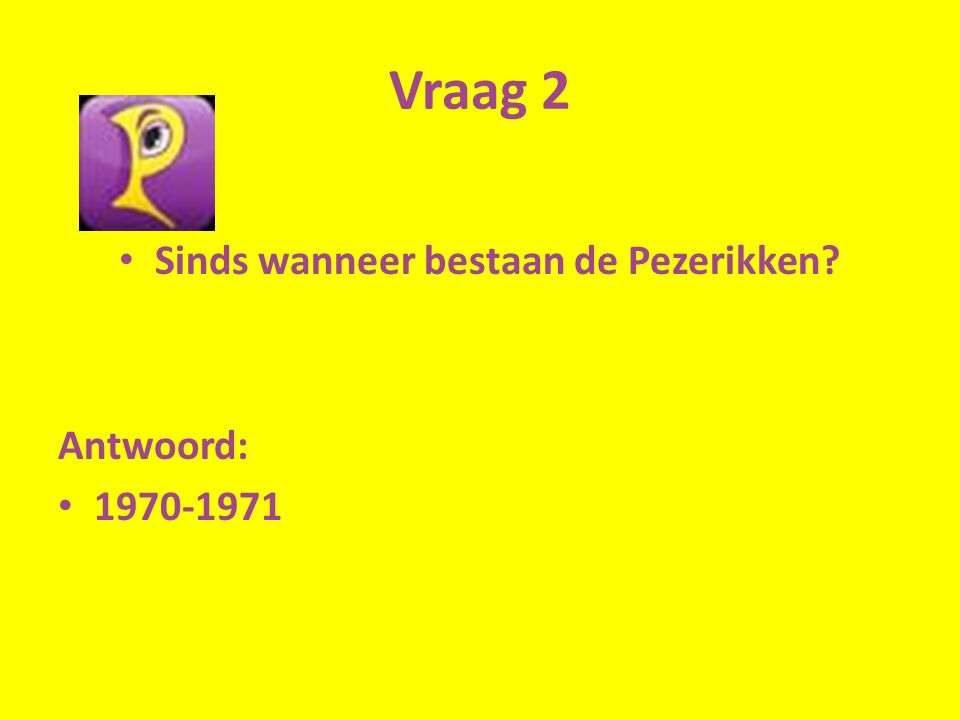 Vraag 2 Sinds wanneer bestaan de Pezerikken Antwoord: 1970-1971