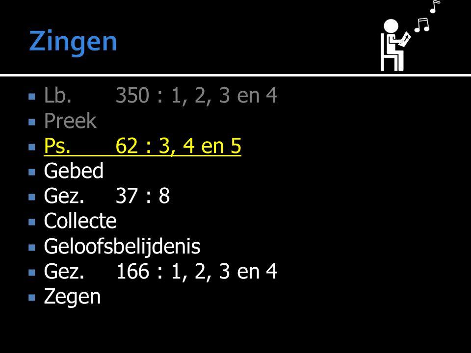  Lb.350 : 1, 2, 3 en 4  Preek  Ps.62 : 3, 4 en 5  Gebed  Gez. 37 : 8  Collecte  Geloofsbelijdenis  Gez.166 : 1, 2, 3 en 4  Zegen