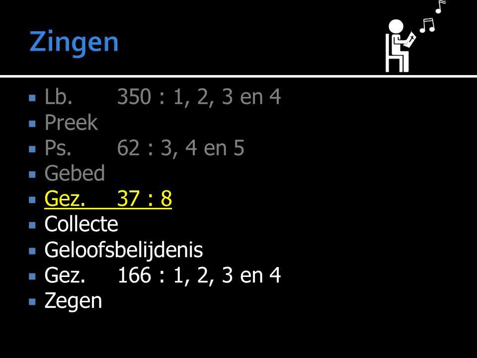  Lb.350 : 1, 2, 3 en 4  Preek  Ps.62 : 3, 4 en 5  Gebed  Gez.