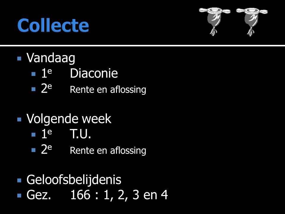  Vandaag  1 e Diaconie  2 e Rente en aflossing  Volgende week  1 e T.U.  2 e Rente en aflossing  Geloofsbelijdenis  Gez. 166 : 1, 2, 3 en 4