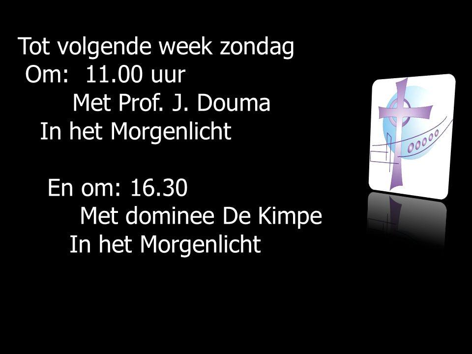 Tot volgende week zondag Om: 11.00 uur Om: 11.00 uur Met Prof. J. Douma Met Prof. J. Douma In het Morgenlicht In het Morgenlicht En om: 16.30 En om: 1