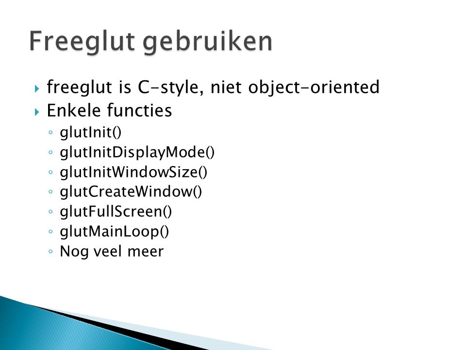  freeglut is C-style, niet object-oriented  Enkele functies ◦ glutInit() ◦ glutInitDisplayMode() ◦ glutInitWindowSize() ◦ glutCreateWindow() ◦ glutFullScreen() ◦ glutMainLoop() ◦ Nog veel meer