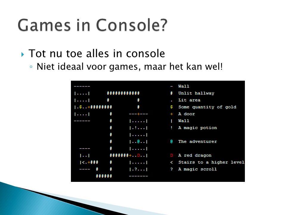  Tot nu toe alles in console ◦ Niet ideaal voor games, maar het kan wel!
