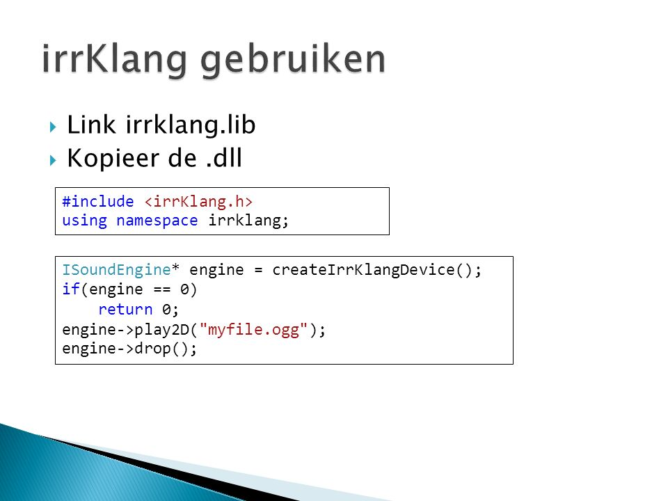 Link irrklang.lib  Kopieer de.dll #include using namespace irrklang; ISoundEngine* engine = createIrrKlangDevice(); if(engine == 0) return 0; engine->play2D( myfile.ogg ); engine->drop();