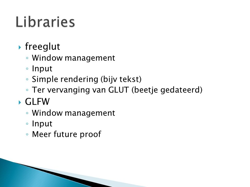  freeglut ◦ Window management ◦ Input ◦ Simple rendering (bijv tekst) ◦ Ter vervanging van GLUT (beetje gedateerd)  GLFW ◦ Window management ◦ Input