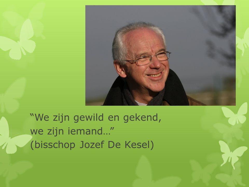 We zijn gewild en gekend, we zijn iemand… (bisschop Jozef De Kesel)
