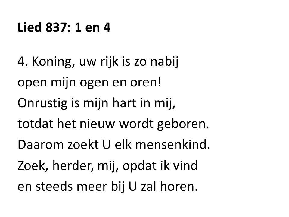 Lied 837: 1 en 4 4. Koning, uw rijk is zo nabij open mijn ogen en oren.
