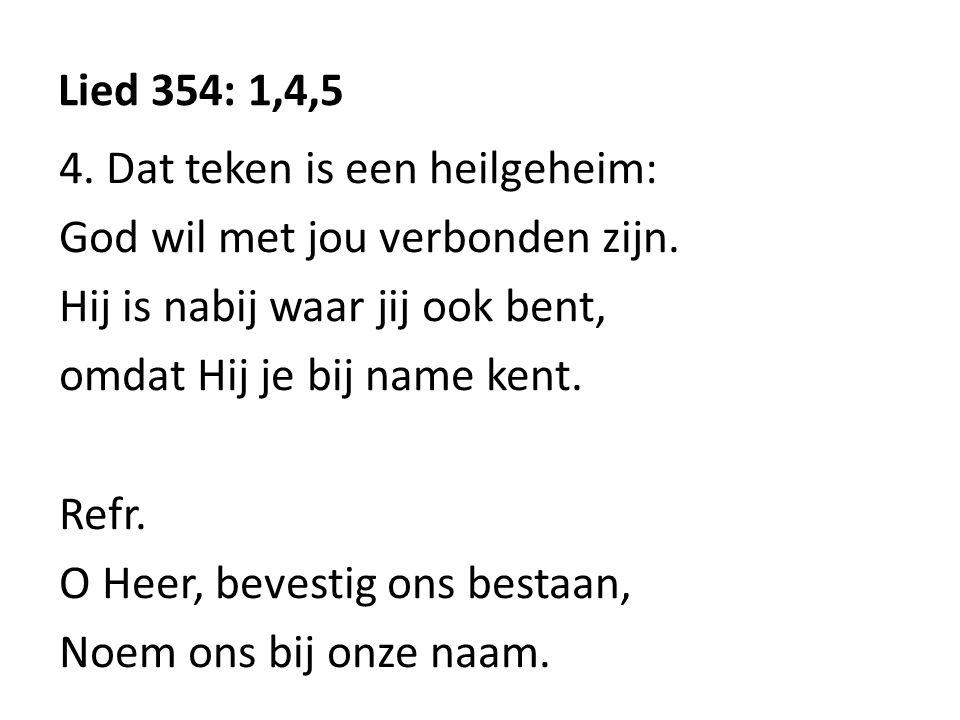 Lied 354: 1,4,5 4. Dat teken is een heilgeheim: God wil met jou verbonden zijn.