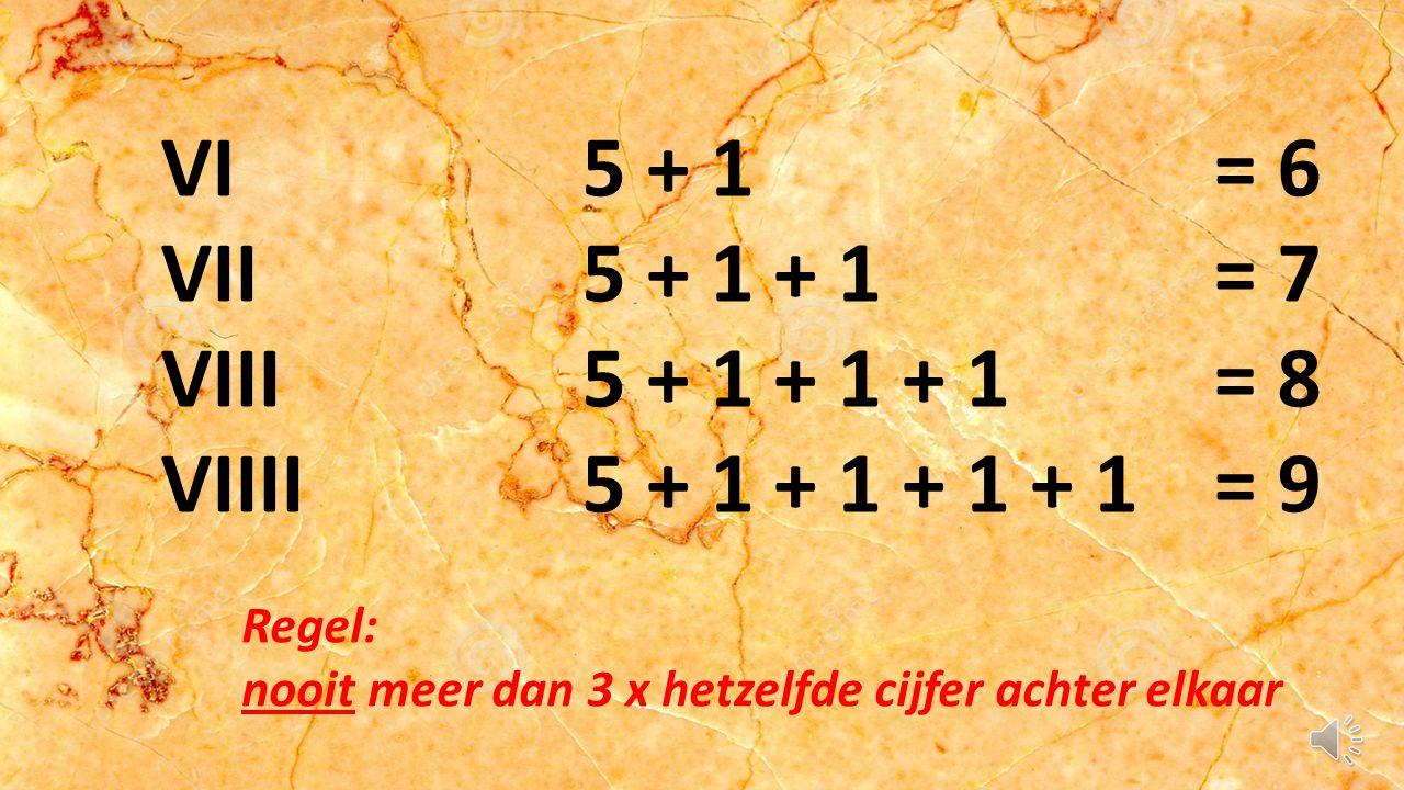 VI5 + 1= 6 VII5 + 1 + 1= 7 VIII5 + 1 + 1 + 1= 8 VIIII5 + 1 + 1 + 1 + 1= 9 Regel: nooit meer dan 3 x hetzelfde cijfer achter elkaar