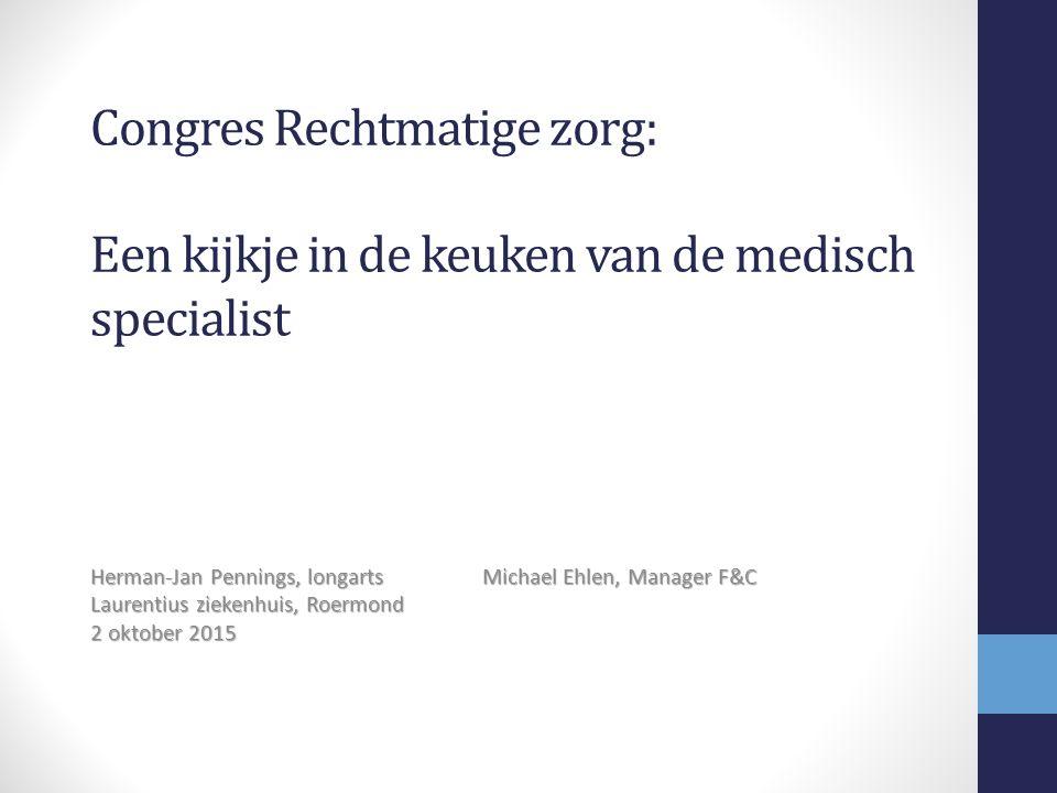 Congres Rechtmatige zorg: Een kijkje in de keuken van de medisch specialist Herman-Jan Pennings, longarts Michael Ehlen, Manager F&C Laurentius ziekenhuis, Roermond 2 oktober 2015