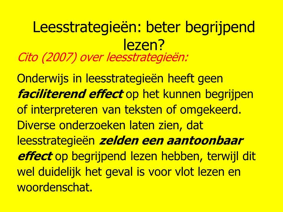 Leesstrategieën: beter begrijpend lezen? Cito (2007) over leesstrategieën: Onderwijs in leesstrategieën heeft geen faciliterend effect op het kunnen b