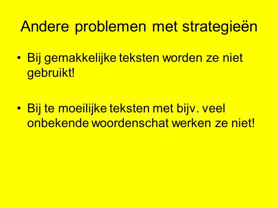 Andere problemen met strategieën Bij gemakkelijke teksten worden ze niet gebruikt! Bij te moeilijke teksten met bijv. veel onbekende woordenschat werk