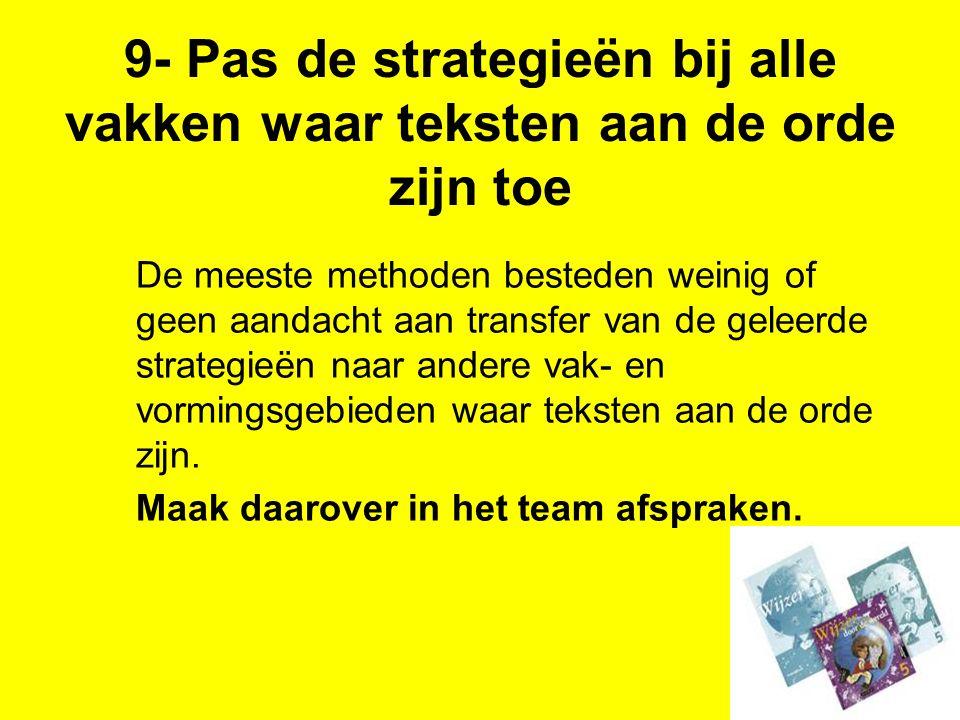 9- Pas de strategieën bij alle vakken waar teksten aan de orde zijn toe De meeste methoden besteden weinig of geen aandacht aan transfer van de geleer