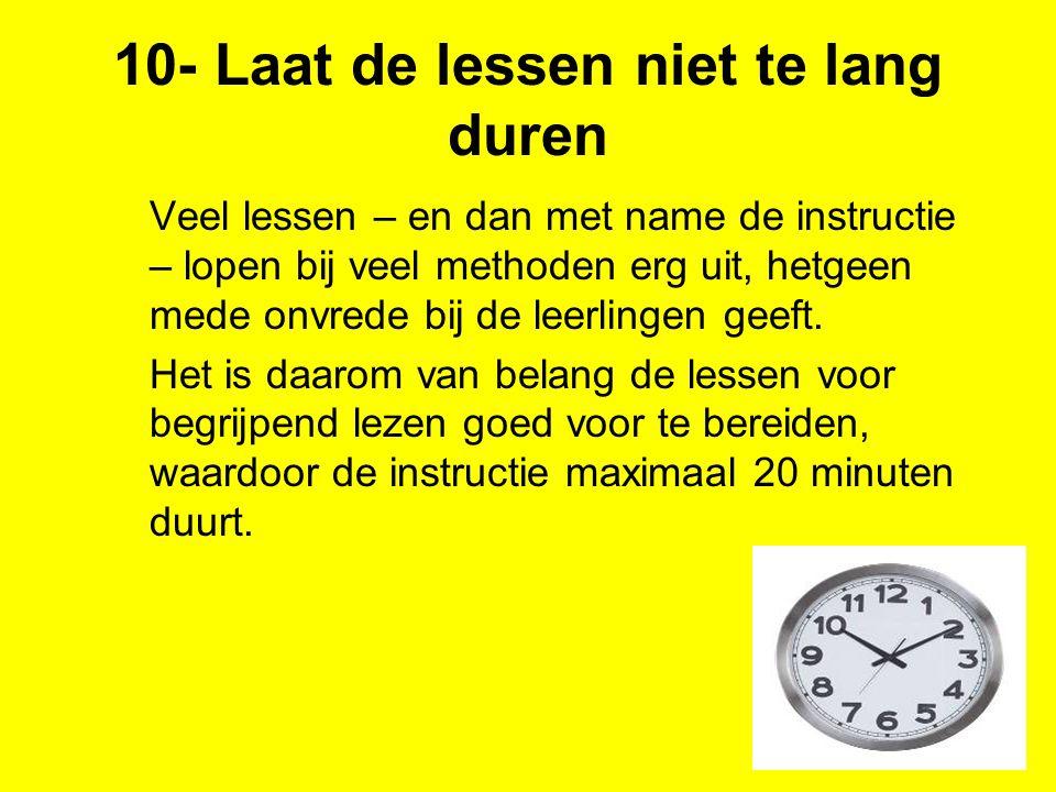 10- Laat de lessen niet te lang duren Veel lessen – en dan met name de instructie – lopen bij veel methoden erg uit, hetgeen mede onvrede bij de leerl