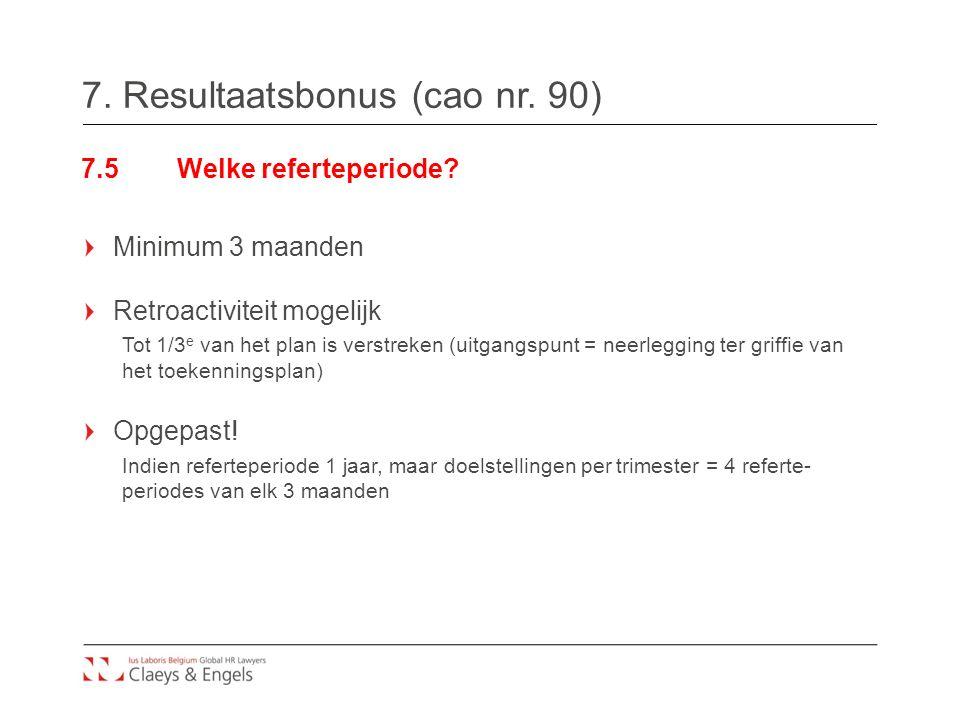 7. Resultaatsbonus (cao nr. 90) 7.5Welke referteperiode? Minimum 3 maanden Retroactiviteit mogelijk Tot 1/3 e van het plan is verstreken (uitgangspunt