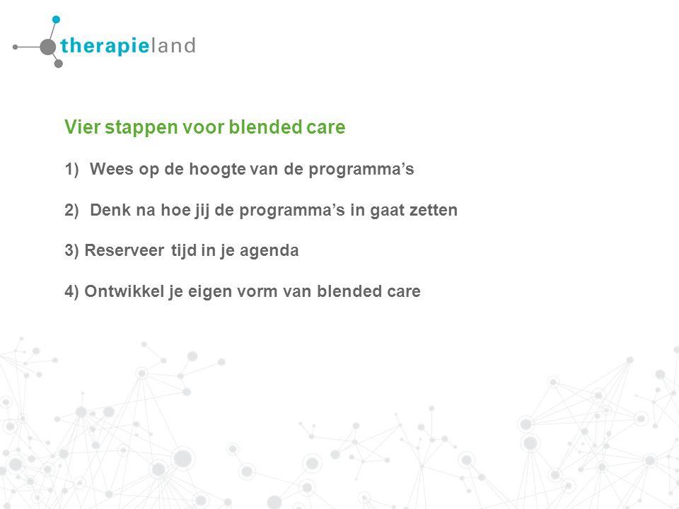 Vier stappen voor blended care 1)Wees op de hoogte van de programma's 2)Denk na hoe jij de programma's in gaat zetten 3) Reserveer tijd in je agenda 4) Ontwikkel je eigen vorm van blended care