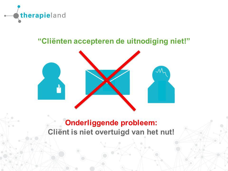 Cliënten accepteren de uitnodiging niet! Onderliggende probleem: Cliënt is niet overtuigd van het nut!