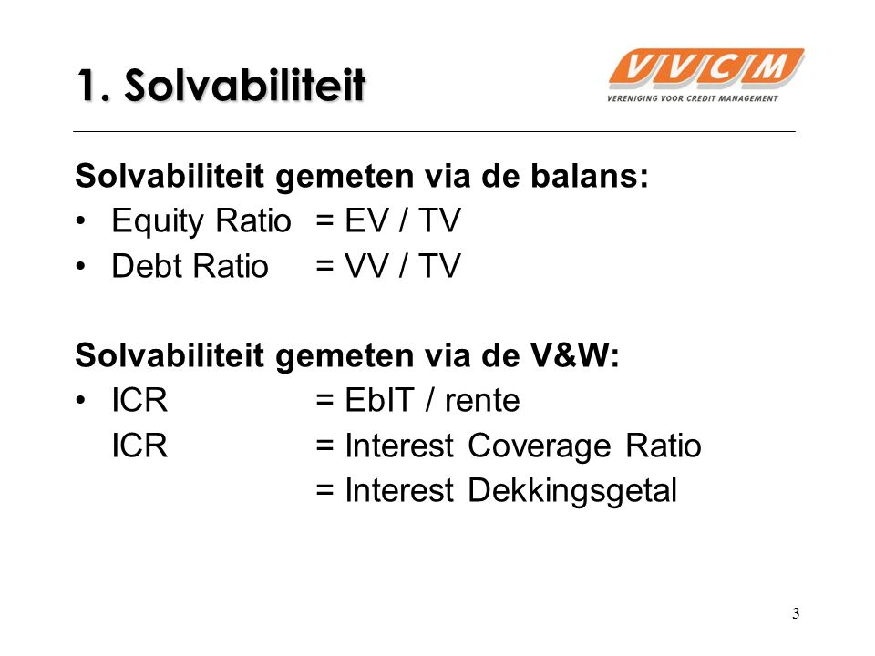 3 1. Solvabiliteit Solvabiliteit gemeten via de balans: Equity Ratio= EV / TV Debt Ratio = VV / TV Solvabiliteit gemeten via de V&W: ICR = EbIT / rent
