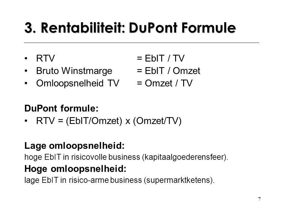 7 RTV= EbIT / TV Bruto Winstmarge = EbIT / Omzet Omloopsnelheid TV= Omzet / TV DuPont formule: RTV = (EbIT/Omzet) x (Omzet/TV) Lage omloopsnelheid: hoge EbIT in risicovolle business (kapitaalgoederensfeer).