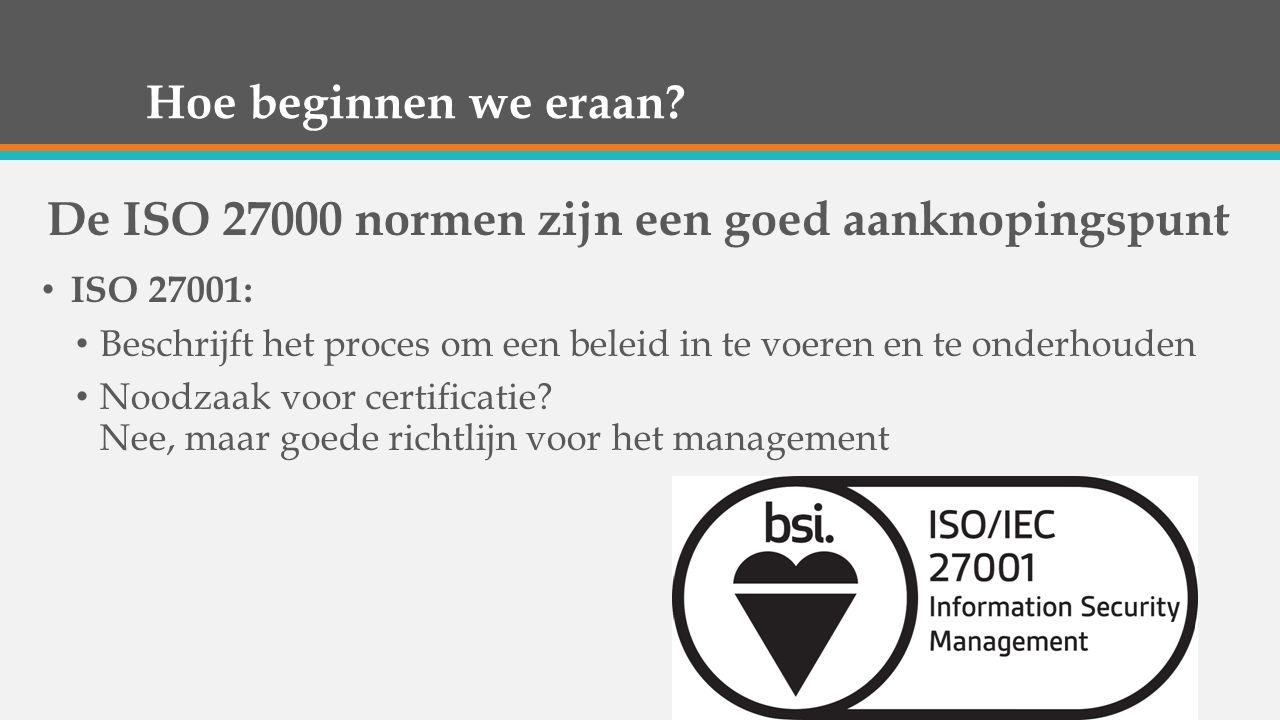 Hoe beginnen we eraan? De ISO 27000 normen zijn een goed aanknopingspunt ISO 27001: Beschrijft het proces om een beleid in te voeren en te onderhouden