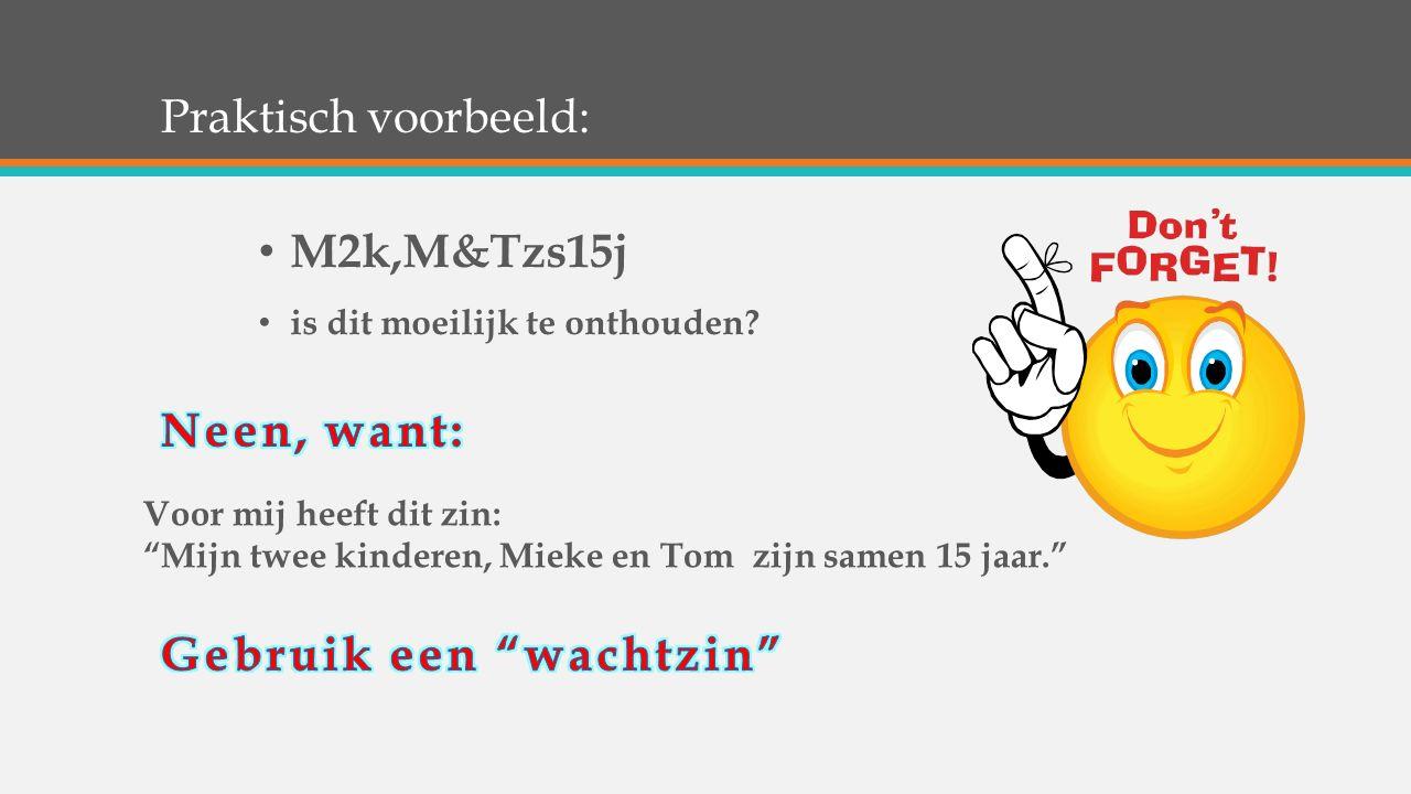 """Praktisch voorbeeld: M2k,M&Tzs15j is dit moeilijk te onthouden? Voor mij heeft dit zin: """"Mijn twee kinderen, Mieke en Tom zijn samen 15 jaar."""""""