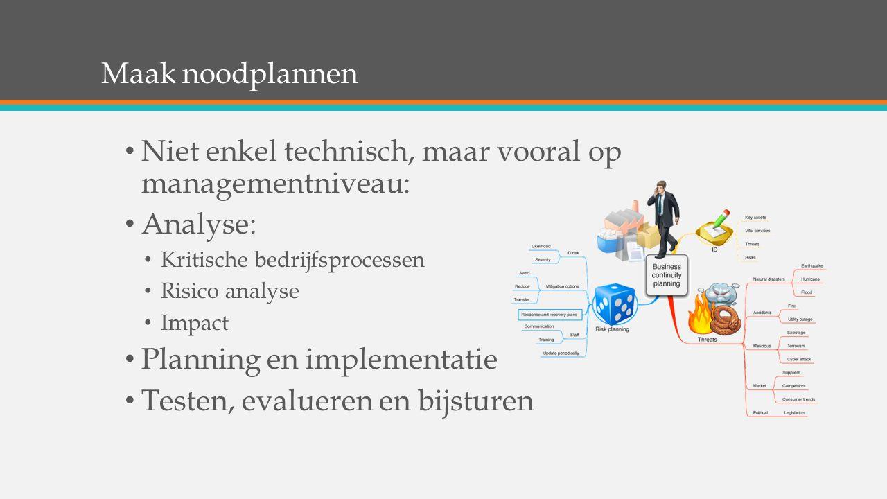 Maak noodplannen Niet enkel technisch, maar vooral op managementniveau: Analyse: Kritische bedrijfsprocessen Risico analyse Impact Planning en impleme