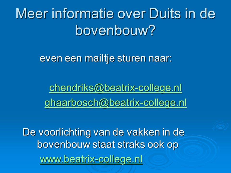 Meer informatie over Duits in de bovenbouw? even een mailtje sturen naar: even een mailtje sturen naar: chendriks@beatrix-college.nl ghaarbosch@beatri