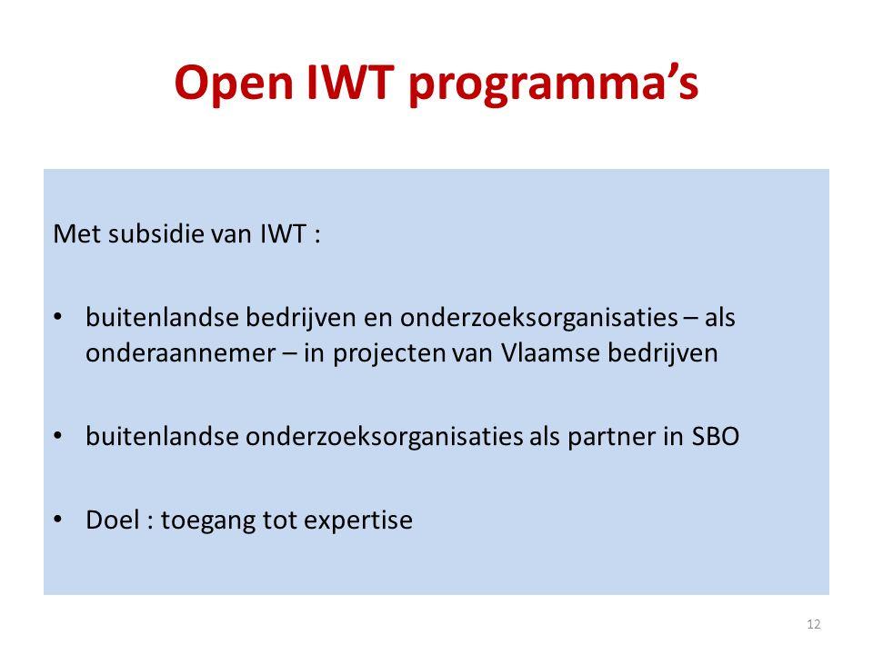 Open IWT programma's Met subsidie van IWT : buitenlandse bedrijven en onderzoeksorganisaties – als onderaannemer – in projecten van Vlaamse bedrijven buitenlandse onderzoeksorganisaties als partner in SBO Doel : toegang tot expertise 12