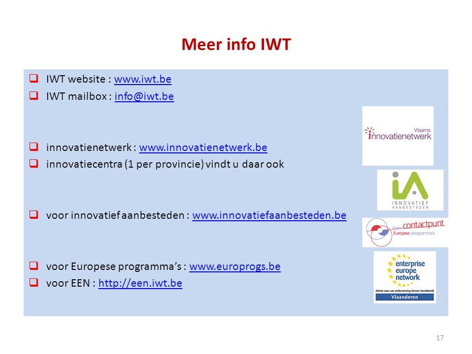 Meer info IWT  IWT website : www.iwt.bewww.iwt.be  IWT mailbox : info@iwt.beinfo@iwt.be  innovatienetwerk : www.innovatienetwerk.bewww.innovatienetwerk.be  innovatiecentra (1 per provincie) vindt u daar ook  voor innovatief aanbesteden : www.innovatiefaanbesteden.bewww.innovatiefaanbesteden.be  voor Europese programma's : www.europrogs.bewww.europrogs.be  voor EEN : http://een.iwt.behttp://een.iwt.be 17