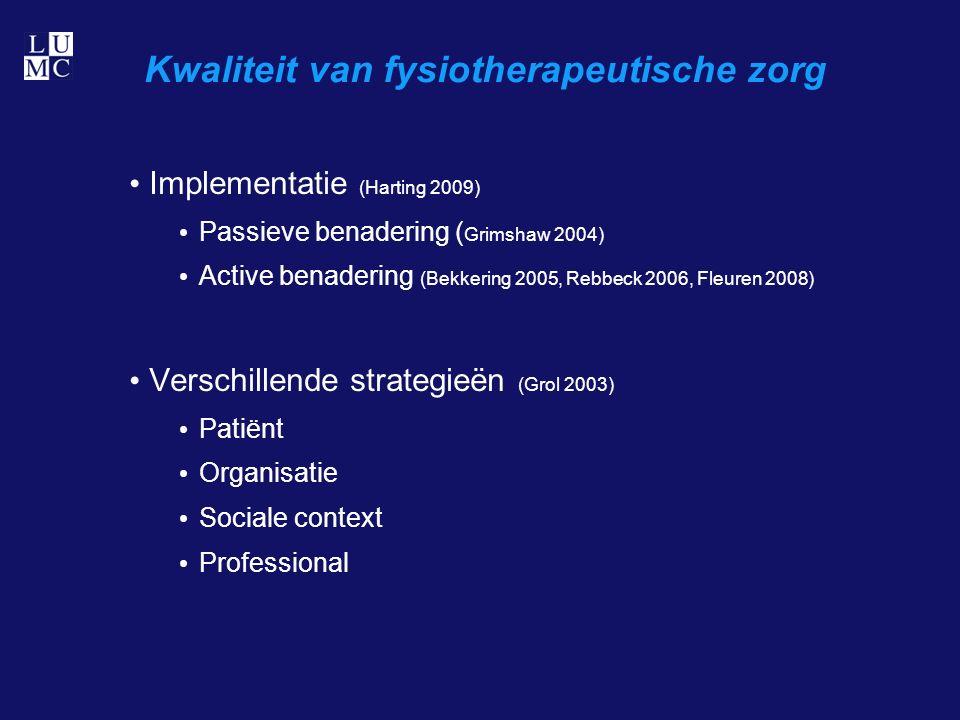 Kwaliteit van fysiotherapeutische zorg Implementatie (Harting 2009) Passieve benadering ( Grimshaw 2004) Active benadering (Bekkering 2005, Rebbeck 2006, Fleuren 2008) Verschillende strategieën (Grol 2003) Patiënt Organisatie Sociale context Professional