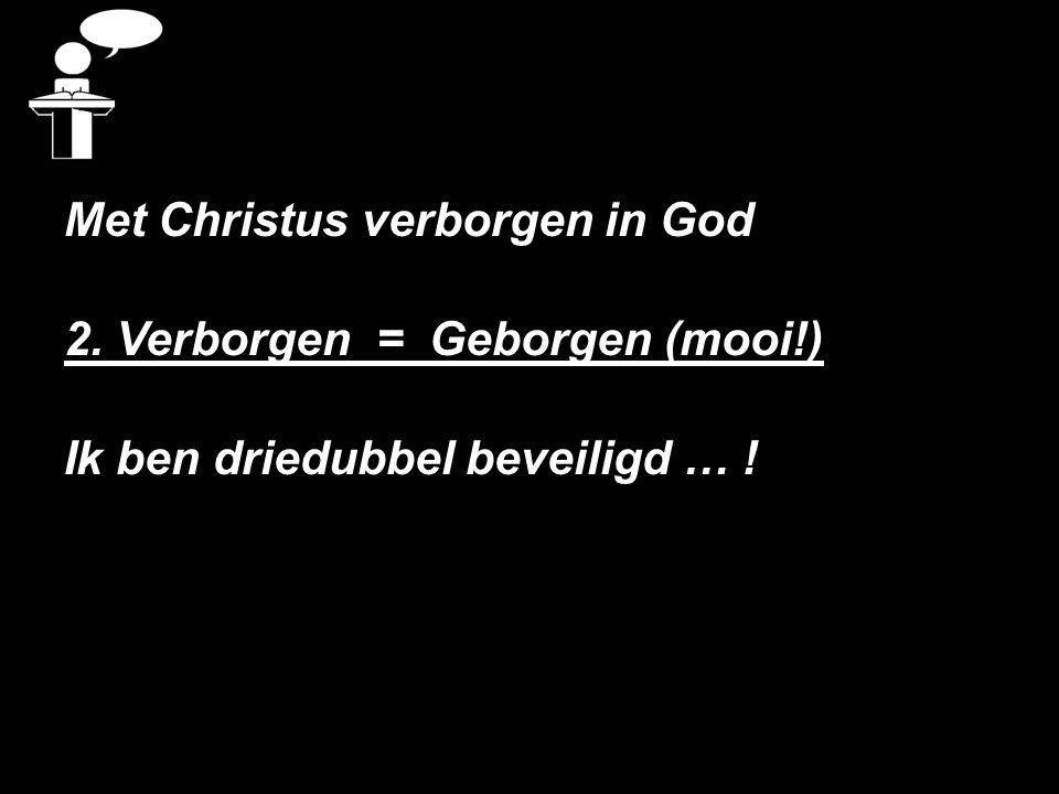 Met Christus verborgen in God 2. Verborgen = Geborgen (mooi!) Ik ben driedubbel beveiligd … !