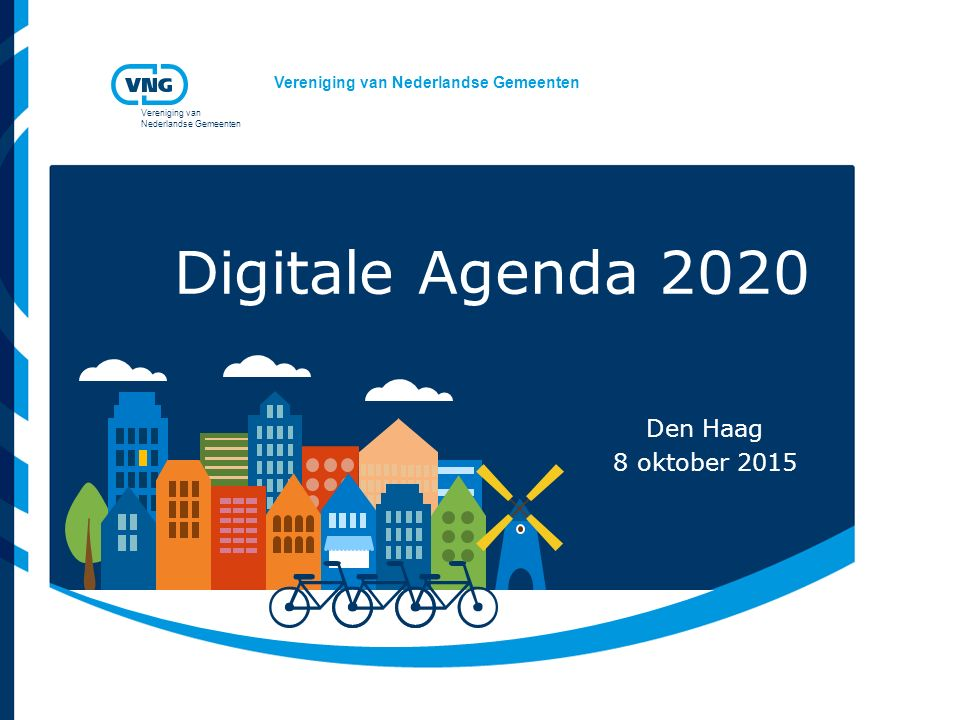 Vereniging van Nederlandse Gemeenten Vereniging van Nederlandse Gemeenten Digitale Agenda 2020 Den Haag 8 oktober 2015